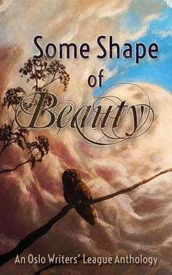 Some Shape of Beauty: An Oslo Writers' League Anthology (Paperback)