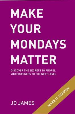 Make Your Mondays Matter: Discover the secrets to propel your business to the next level (Paperback)