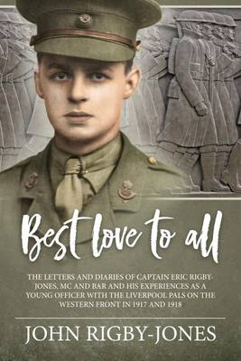 Best Love to All: The Letters and Diaries of Captain Eric Rigby-Jones, Mc and Bar and His Experiences as a Young Officer with the Liverpool Pals on the Western Front in 1917 and 1918 (Hardback)