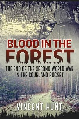 Blood in the Forest: The End of the Second World War in the Courland Pocket (Hardback)