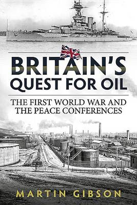Britain'S Quest for Oil: The First World War and the Peace Conferences - Wolverhampton Military Studies (Hardback)