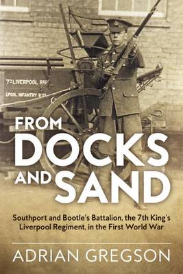 From Docks and Sand: Southport and Bootle'S Battalion, the 7th King'S Liverpool Regiment, in the First World War - Wolverhampton Military Studies (Hardback)