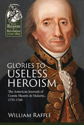 Glories to Useless Heroism: The Seven Years' War in North America from the French Journals of Comte Maures De Malartic, 1755-1760 - Reason to Revolution (Paperback)