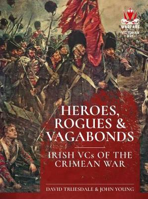 Heroes, Rogues & Vagabonds: Irish Vcs in the Crimean War - From Musket to Maxim 1815-1914 (Paperback)