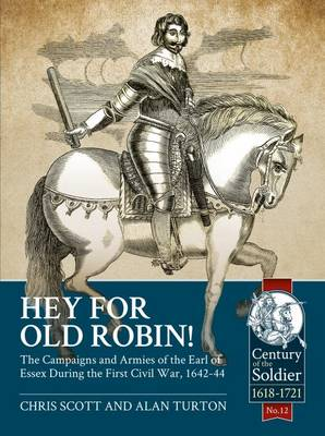 Hey for Old Robin!: The Campaigns and Armies of the Earl of Essex During the First Civil War, 1642-44 - Century of the Soldier (Paperback)