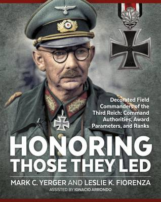 Honoring Those They LED: Decorated Field Commanders of the Third Reich: Command Authorities, Award Parameters, and Ranks (Hardback)