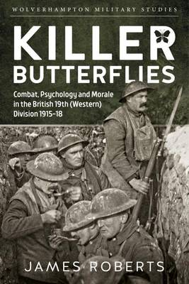 Killer Butterflies: Combat, Psychology and Morale in the British 19th (Western) Division 1915-18 - Wolverhampton Military Studies (Hardback)