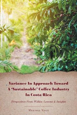 Variance in Approach Toward a 'Sustainable' Coffee Industry in Costa Rica: Perspectives from Within; Lessons and Insights (Paperback)