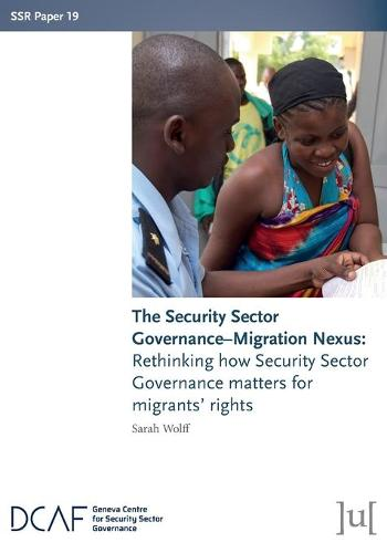 The Security Sector Governance-Migration Nexus: Rethinking how Security Sector Governance matters for migrants' rights - Ssr Papers 19 (Paperback)