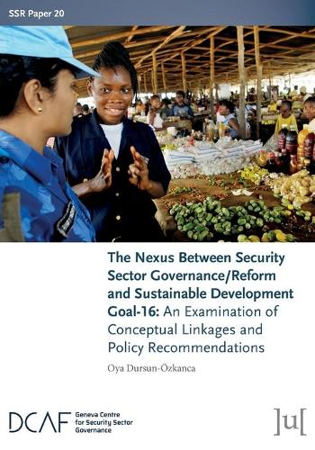 The Nexus Between Security Sector Governance/Reform and Sustainable Development Goal-16: An Examination of Conceptual Linkages and Policy Recommendations - Ssr Papers 20 (Paperback)
