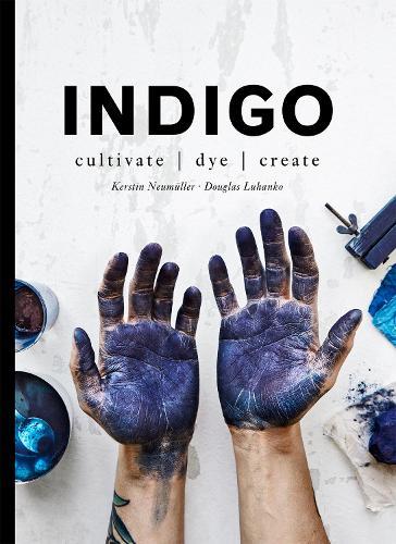 Indigo: Cultivate, dye, create (Hardback)