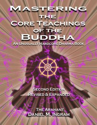 Mastering the Core Teachings of the Buddha: An Unusually Hardcore Dharma Book (Second Edition Revised and Expanded) (Paperback)