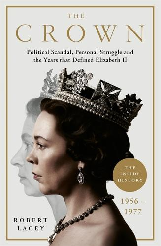 The Crown: The Official History Behind the Hit NETFLIX Series: Political Scandal, Personal Struggle and the Years that Defined Elizabeth II, 1956-1977 (Hardback)