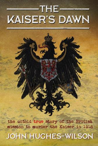 The Kaiser's Dawn: The Untold Story of Britain's Secret Mission to Murder the Kaiser in 1918 (Paperback)