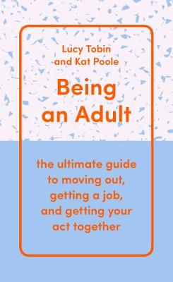 Being an Adult: the ultimate guide to moving out, getting a job, and getting your act together (Hardback)