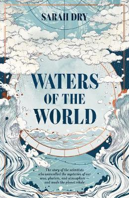 Waters of the World: the story of the scientists who unravelled the mysteries of our seas, glaciers, and atmosphere - and made the planet whole (Hardback)