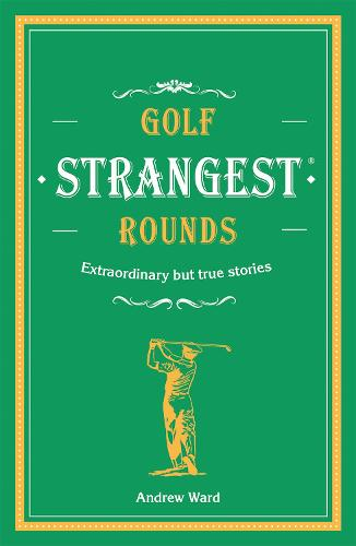 Golf's Strangest Rounds: Extraordinary but true stories from over a century of golf - Strangest (Hardback)