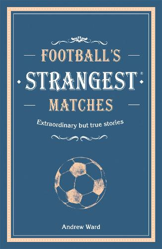 Football's Strangest Matches: Extraordinary but true stories from over a century of football (Hardback)