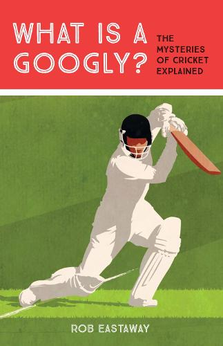 What is a Googly?: The Mysteries of Cricket Explained (Hardback)