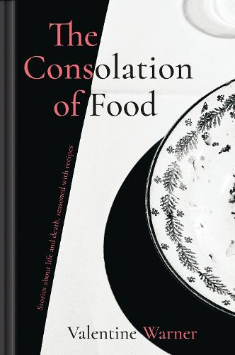 The Consolation of Food: Stories about life and death, seasoned with recipes (Hardback)