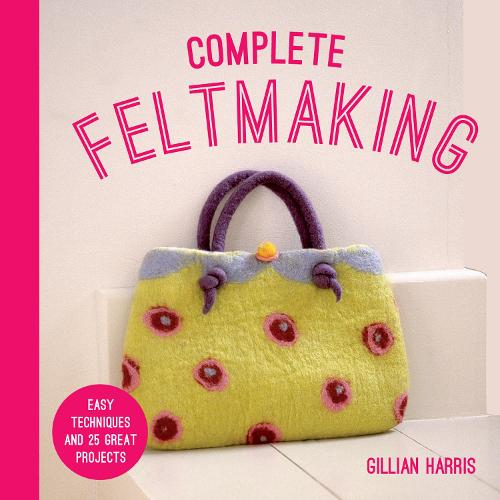 Complete Feltmaking: Easy techniques and 25 great projects - The Complete Craft Series (Paperback)