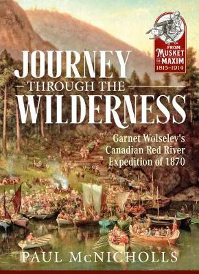 Journey Through the Wilderness: Garnet Wolseley's Canadian Red River Expedition of 1870 - From Musket to Maxim 1815-1914 (Paperback)