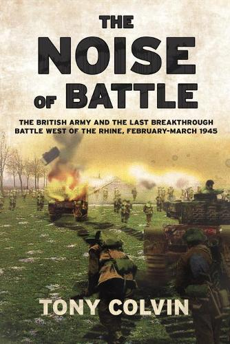 The Noise of Battle: The British Army and the Last Breakthrough Battle West of the Rhine, February-March 1945 (Paperback)