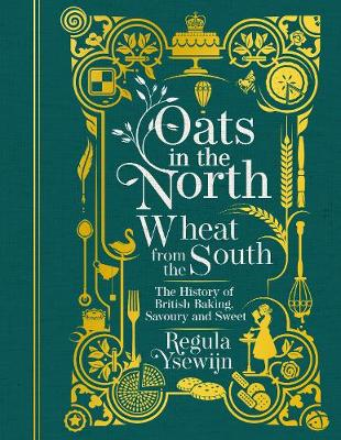 Oats in the North, Wheat from the South: The History of British Baking: Savoury and Sweet (Hardback)