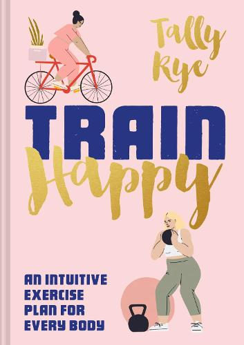 Train Happy: An intuitive exercise plan for every body (Hardback)