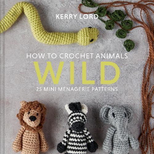 How to Crochet Animals: Wild: 25 mini menagerie patterns (Hardback)
