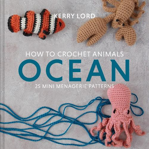 How to Crochet Animals: Ocean: 25 mini menagerie patterns (Hardback)