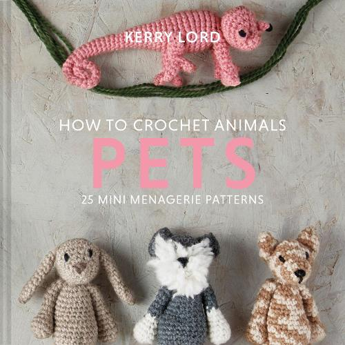 How to Crochet Animals: Pets: 25 mini menagerie patterns (Hardback)