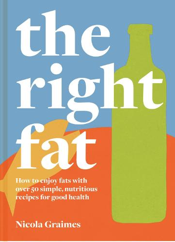 The Right Fat: How to enjoy fats with over 50 simple, nutritious recipes for good health (Hardback)