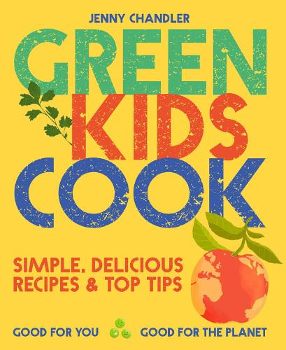 Green Kids Cook: 'Simple, delicious recipes & Top Tips: Good for you, Good for the Planet (Paperback)