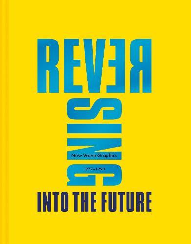 Reversing Into The Future: New Wave Graphics 1977-1990 (Hardback)