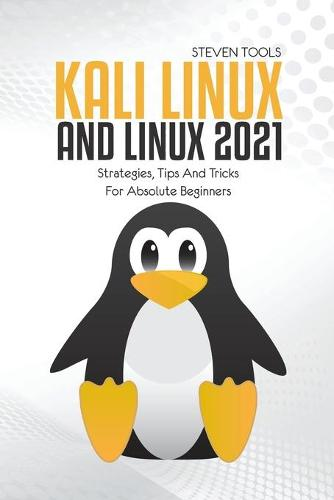 Kali Linux And Linux 2021: Strategies, Tips And Tricks For Absolute Beginners (Paperback)