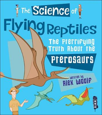 The Science of Flying Reptiles: The Pterrifying Truth about the Pterosaurs - The Science Of... (Paperback)