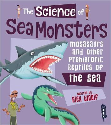 The Science of Sea Monsters: Mosasaurs and other Prehistoric Reptiles of the Sea - The Science Of... (Hardback)