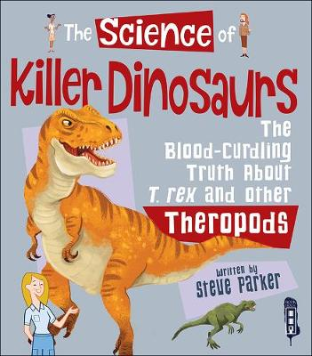 The Science Of Killer DInosaurs: The Blood-Curdling Truth about T-Rex and Other Theropods - The Science Of... (Hardback)