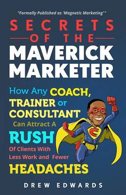 Secrets of the Maverick Marketer: How Any Coach, Trainer or Consultant Can Attract a Rush of Clients with Less Work and Fewer Headaches (Paperback)