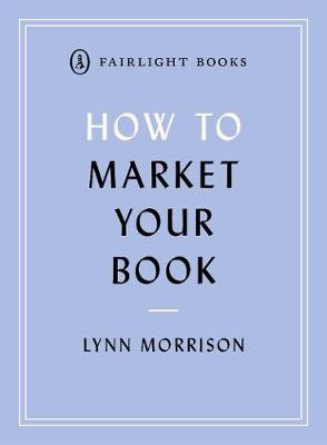 How to Market Your Book: A book marketing manual for both self-published and traditionally published authors - Fairlight's How to... Modern Living Series (Paperback)