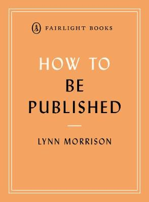 How to Be Published: A guide to traditional and self-publishing and how to choose between them - Fairlight's How to... Modern Living Series (Paperback)