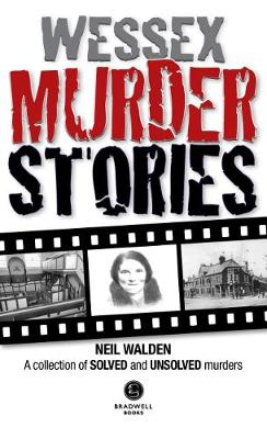 Wessex Murder Stories: A selection of grizzly stories from around Dorset, Hampshire and Wiltshire (Paperback)