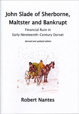 John Slade of Sherborne, Maltster and Bankrupt: A Case Study of Financial Ruin in Early Nineteenth-Century Dorset - Sherborne Museum Abstract 3 (Paperback)