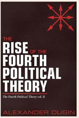 The Rise of the Fourth Political Theory: The Fourth Political Theory Vol. II - Fourth Political Theory 2 (Hardback)