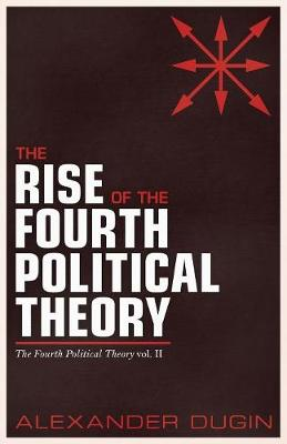 The Rise of the Fourth Political Theory: The Fourth Political Theory Vol. II - Fourth Political Theory 2 (Paperback)