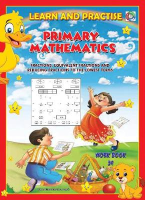 LEARN BY PRACTISE: PRIMARY MATHEMATICS WORKBOOK ~ 34: Fractions, Equivalent Fractions and Reducing Fractions to Lowest Terms. - Learn by Practise 34 (Paperback)