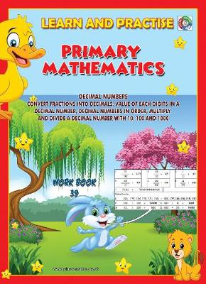 LEARN BY PRACTISE: PRIMARY MATHEMATICS WORKBOOK ~ 39: DECIMAL NUMBERS - Convert Fractions into Decimals, Value of Each Digits in a Decimal Number, Decimal Numbers in Order, Multiply and Divide a Decimal Number with 10, 100 and 1000. - Learn by Practise 39 (Paperback)
