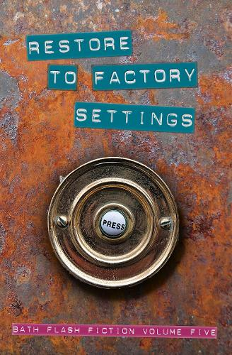 Restore to Factory Settings: Bath Flash Fiction Volume Five - Bath Flash Fiction Award 5 (Paperback)