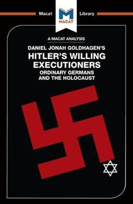 An Analysis of Daniel Jonah Goldhagen's Hitler's Willing Executioners: Ordinary Germans and the Holocaust - The Macat Library (Paperback)
